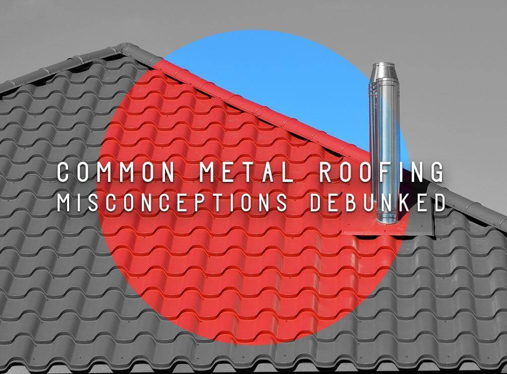 Common Metal Roofing Misconceptions Debunked